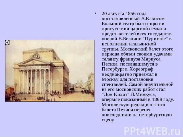 20 августа 1856 года восстановленный А.Кавосом Большой театр был открыт в присутствии царской семьи и представителей всех государств оперой В.Беллини
