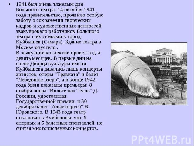 1941 был очень тяжелым для Большого театра. 14 октября 1941 года правительство, проявило особую заботу о сохранении творческих кадров и художественных ценностей эвакуировало работников Большого театра с их семьями в город Куйбышев (Самара). Здание т…