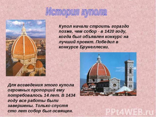 История купола Купол начали строить гораздо позже, чем собор - в 1420 году, когда был объявлен конкурс на лучший проект. Победил в конкурсе Брунеллески. Для возведения этого купола огромных пропорций ему потребовалось 14 лет. В 1434 году все работы …