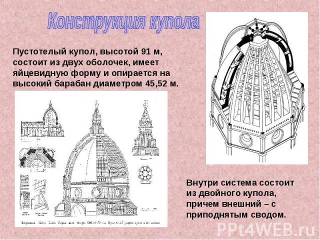 Конструкция купола Пустотелый купол, высотой 91 м, состоит из двух оболочек, имеет яйцевидную форму и опирается на высокий барабан диаметром 45,52 м. Внутри система состоит из двойного купола, причем внешний – с приподнятым сводом.