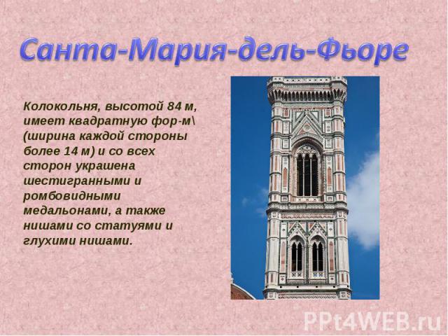 Санта-Мария-дель-Фьоре Колокольня, высотой 84 м, имеет квадратную фор-м\ (ширина каждой стороны более 14 м) и со всех сторон украшена шестигранными и ромбовидными медальонами, а также нишами со статуями и глухими нишами.