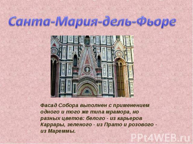 Санта-Мария-дель-Фьоре Фасад Собора выполнен с применением одного и того же типа мрамора, но разных цветов: белого - из карьеров Каррары, зеленого - из Прато и розового - из Мареммы.