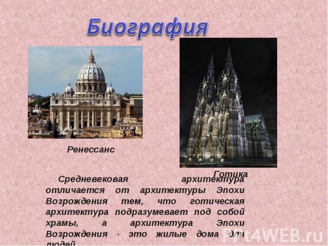 Биография Средневековая архитектура отличается от архитектуры Эпохи Возрождения тем, что готическая архитектура подразумевает под собой храмы, а архитектура Эпохи Возрождения - это жилые дома для людей.