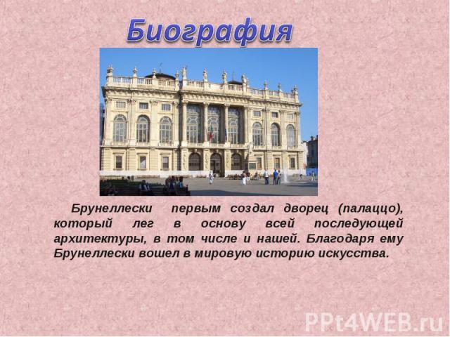 Биография Брунеллески первым создал дворец (палаццо), который лег в основу всей последующей архитектуры, в том числе и нашей. Благодаря ему Брунеллески вошел в мировую историю искусства.