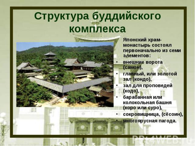 Структура буддийского комплекса Японский храм-монастырь состоял первоначально из семи элементов: внешние ворота (самон), главный, или золотой зал (кондо), зал для проповедей (кодо), барабанная или колокольная башня (коро или суро), сокровищница, (сё…