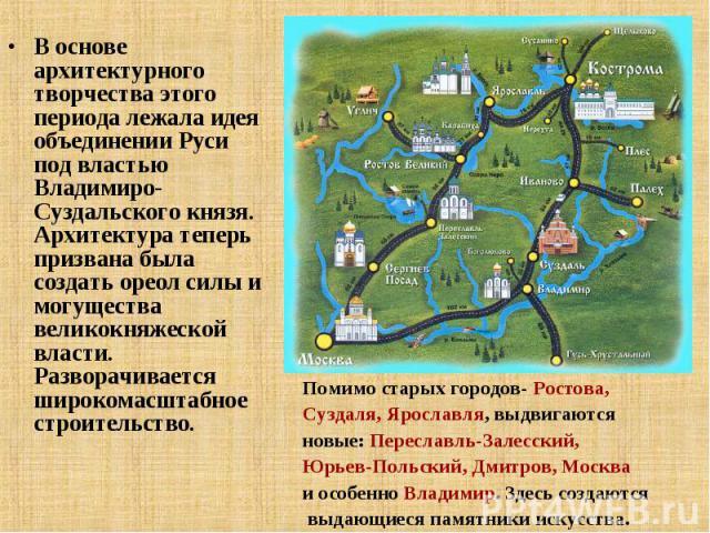 В основе архитектурного творчества этого периода лежала идея объединении Руси под властью Владимиро-Суздальского князя. Архитектура теперь призвана была создать ореол силы и могущества великокняжеской власти. Разворачивается широкомасштабное строит…