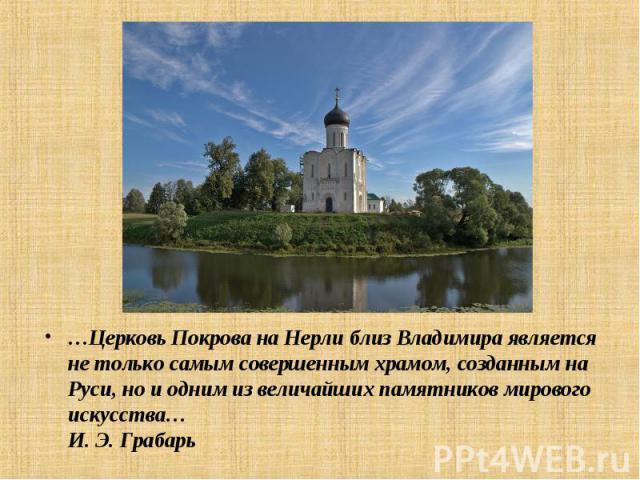 …Церковь Покрова на Нерли близВладимира является не только самым совершенным храмом, созданным на Руси, но и одним из величайших памятников мирового искусства…И.Э.Грабарь