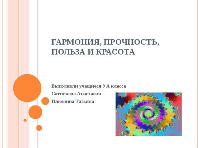 Гармония, прочность, польза и красота Выполнили учащиеся 9 А класса Сотникова АнастасияИлюшина Татьяна