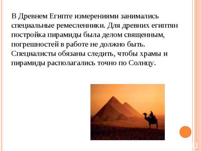 В Древнем Египте измерениями занимались специальные ремесленники. Для древних египтян постройка пирамиды была делом священным, погрешностей в работе не должно быть. Специалисты обязаны следить, чтобы храмы и пирамиды располагались точно по Солнцу.