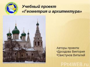 Учебный проект «Геометрия и архитектура» Авторы проекта:Дроздова ВикторияСвистун