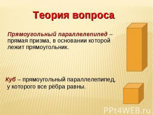 Теория вопроса. Прямоугольный параллелепипед – прямая призма, в основании которо