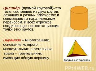 Цилиндр (прямой круговой)–это тело, состоящее из двух кругов, лежащих в разных п