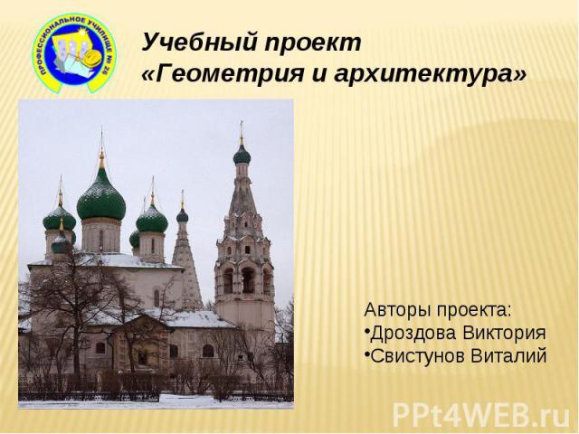 Учебный проект «Геометрия и архитектура» Авторы проекта:Дроздова ВикторияСвистунов Виталий
