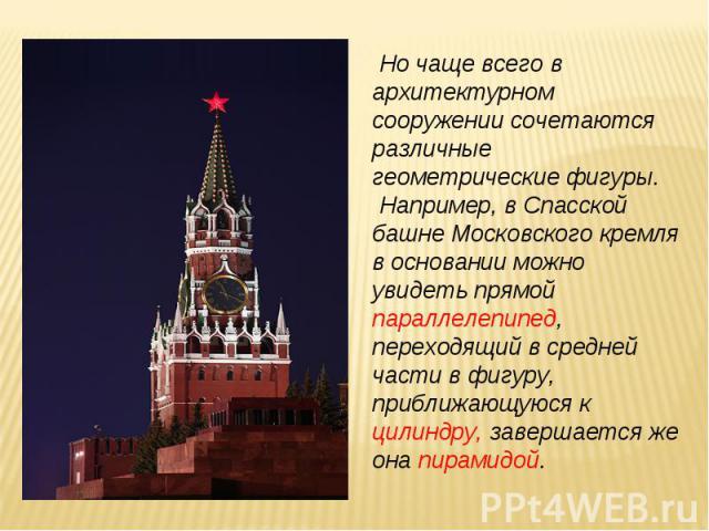 Но чаще всего в архитектурном сооружении сочетаются различные геометрические фигуры. Например, в Спасской башне Московского кремля в основании можно увидеть прямой параллелепипед, переходящий в средней части в фигуру, приближающуюся к цилиндру, заве…