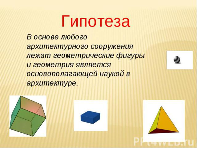 Гипотеза В основе любого архитектурного сооружения лежат геометрические фигуры и геометрия является основополагающей наукой в архитектуре.