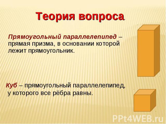 Теория вопроса. Прямоугольный параллелепипед – прямая призма, в основании которой лежит прямоугольник.Куб – прямоугольный параллелепипед, у которого все рёбра равны.