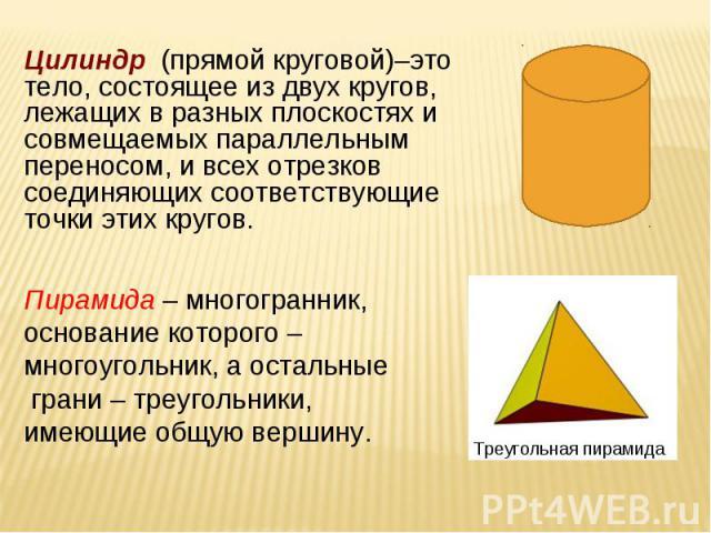 Цилиндр (прямой круговой)–это тело, состоящее из двух кругов, лежащих в разных плоскостях и совмещаемых параллельным переносом, и всех отрезков соединяющих соответствующие точки этих кругов. Пирамида – многогранник, основание которого – многоугольни…