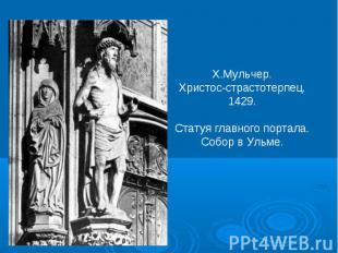 Х.Мульчер.Христос-страстотерпец.1429.Статуя главного портала.Собор в Ульме.