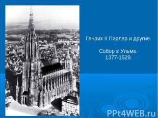 Генрих II Парлер и другие.Собор в Ульме.1377-1529.