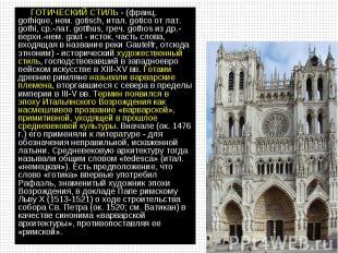 ГОТИЧЕСКИЙ СТИЛЬ - (франц. gothique, нем. gotisch, итал. gotico от лат. gothi, с