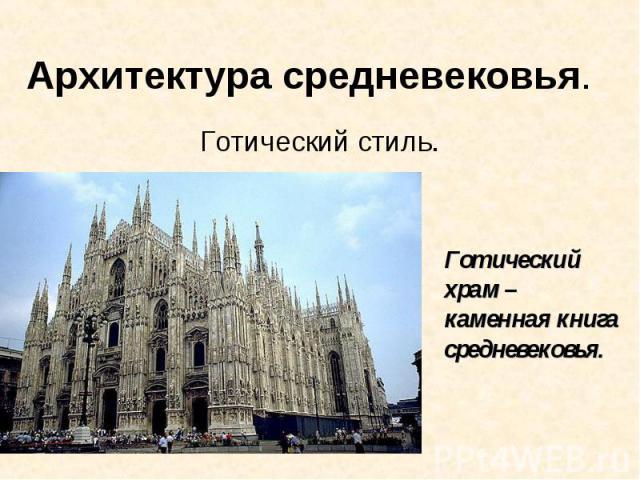 Архитектура средневековья. Готический стиль Готический храм – каменная книга средневековья.