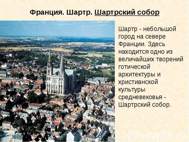 Франция. Шартр. Шартрский собор Шартр - небольшой город на севере Франции. Здесь находится одно из величайших творений готической архитектуры и христианской культуры средневековья - Шартрский собор.