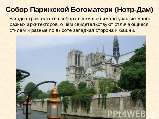 Собор Парижской Богоматери (Нотр-Дам) В ходе строительства собора в нём принимало участие много разных архитекторов, о чём свидетельствуют отличающиеся стилем и разные по высоте западная сторона и башни.