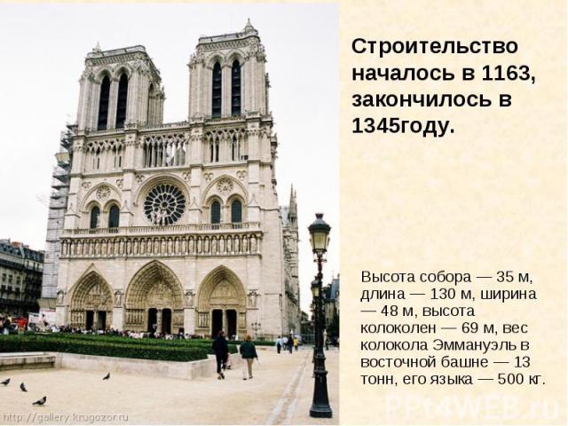 Строительство началось в 1163, закончилось в 1345году. Высота собора — 35 м, длина — 130 м, ширина — 48 м, высота колоколен — 69 м, вес колокола Эммануэль в восточной башне — 13 тонн, его языка — 500 кг.