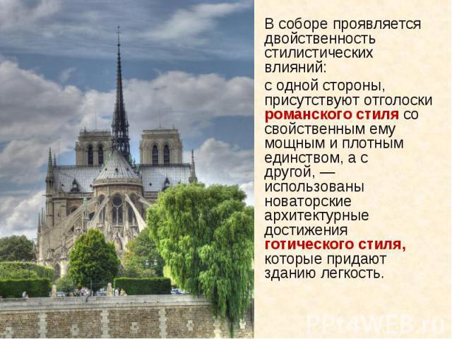 В соборе проявляется двойственность стилистических влияний: с одной стороны, присутствуют отголоски романского стиля со свойственным ему мощным и плотным единством, а с другой,— использованы новаторские архитектурные достижения готического стиля, к…