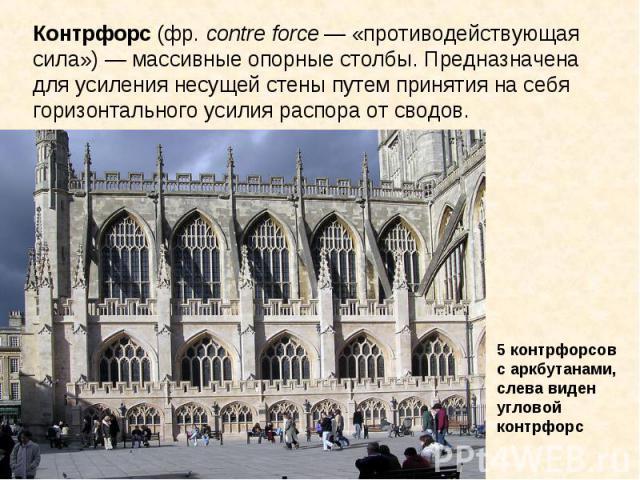 Контрфорс (фр. contre force — «противодействующая сила») — массивные опорные столбы. Предназначена для усиления несущей стены путем принятия на себя горизонтального усилия распора от сводов. 5 контрфорсов с аркбутанами, слева виден угловой контрфорс
