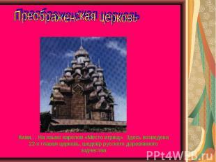 Преображенская церковь Кижи… На языке карелов «Место игрищ». Здесь возведена 22-
