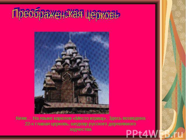 Преображенская церковь Кижи… На языке карелов «Место игрищ». Здесь возведена 22-х главая церковь, шедевр русского деревянного зодчества