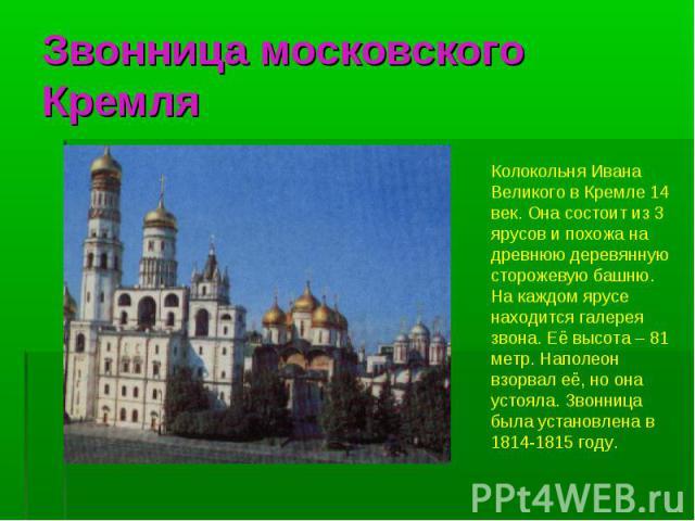 Звонница московского Кремля Колокольня Ивана Великого в Кремле 14 век. Она состоит из 3 ярусов и похожа на древнюю деревянную сторожевую башню. На каждом ярусе находится галерея звона. Её высота – 81 метр. Наполеон взорвал её, но она устояла. Звонни…