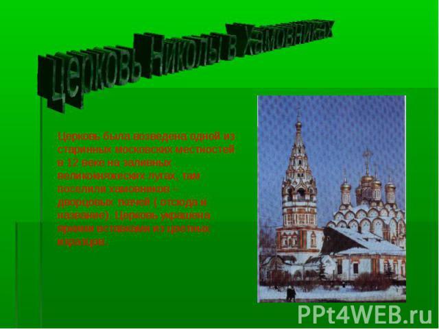 церковь Николы в Хамовниках Церковь была возведена одной из старинных московских местностей в 12 веке на заливных великокняжеских лугах, там поселили хамовников – дворцовых ткачей ( отсюда и название). Церковь украшена яркими вставками из цветных из…