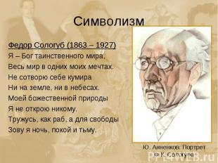 Символизм Федор Сологуб (1863 – 1927)Я – Бог таинственного мира,Весь мир в одних