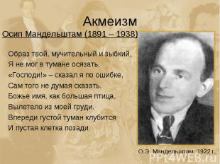 Акмеизм Осип Мандельштам (1891 – 1938)Образ твой, мучительный и зыбкий,Я не мог