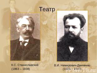 Театр К.С. Станиславский (1863 – 1938) В.И. Немирович-Данченко (1858 – 1943)