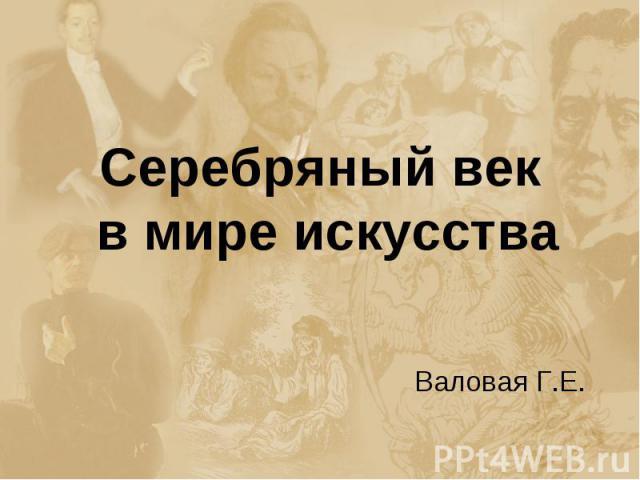 Серебряный век в мире искусства Валовая Г.Е.