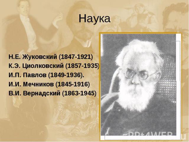 Наука Н.Е. Жуковский (1847-1921)К.Э. Циолковский (1857-1935)И.П. Павлов (1849-1936).И.И. Мечников (1845-1916)В.И. Вернадский (1863-1945)