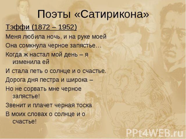 Поэты «Сатирикона» Тэффи (1872 – 1952)Меня любила ночь, и на руке моейОна сомкнула черное запястье…Когда ж настал мой день – я изменила ей И стала петь о солнце и о счастье.Дорога дня пестра и широка – Но не сорвать мне черное запястье!Звенит и плач…