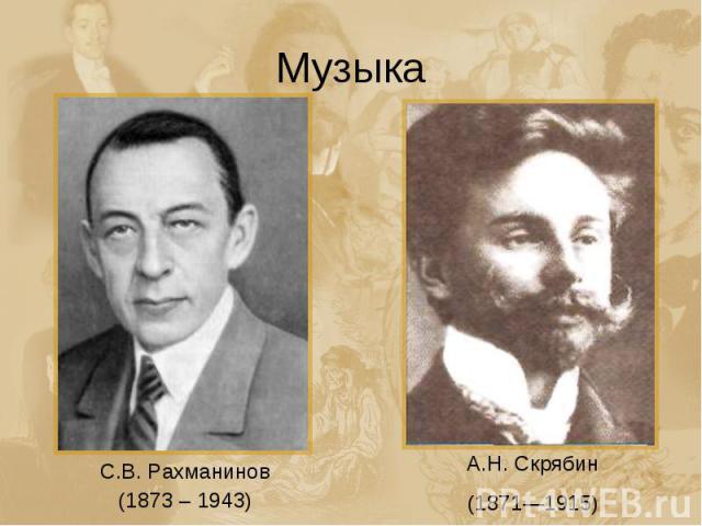 Музыка С.В. Рахманинов (1873 – 1943) А.Н. Скрябин (1871—1915)