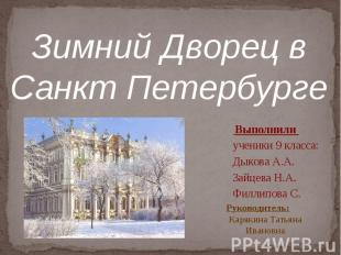 Зимний Дворец в Санкт Петербурге Выполнили ученики 9 класса: Дыкова А.А.Зайцева