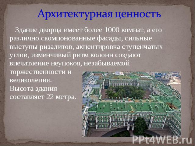 Архитектурная ценность Здание дворца имеет более 1000 комнат, а его различно скомпонованные фасады, сильные выступы ризалитов, акцентировка ступенчатых углов, изменчивый ритм колонн создают впечатление неупокоя, незабываемой торжественности и велико…