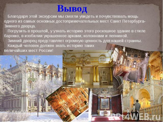 Вывод Благодаря этой экскурсии мы смогли увидеть и почувствовать мощь одного из самых основных достопримечательных мест Санкт Петербурга- Зимнего дворца. Погрузить в прошлой, у узнать историю этого роскошное здание в стиле барокко, в изобилии украше…