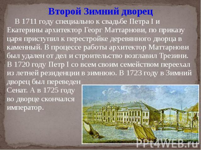 Второй Зимний дворец В 1711 году специально к свадьбе Петра I и Екатерины архитектор Георг Маттарнови, по приказу царя приступил к перестройке деревянного дворца в каменный. В процессе работы архитектор Маттарнови был удален от дел и строительство в…