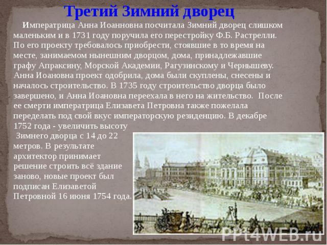 Третий Зимний дворец Императрица Анна Иоанновна посчитала Зимний дворец слишком маленьким и в 1731 году поручила его перестройку Ф.Б. Растрелли. По его проекту требовалось приобрести, стоявшие в то время на месте, занимаемом нынешним дворцом, дома, …