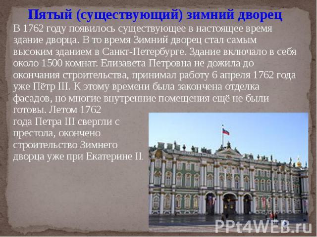 Пятый (существующий) зимний дворецВ 1762 году появилось существующее в настоящее время здание дворца. В то время Зимний дворец стал самым высоким зданием в Санкт-Петербурге. Здание включало в себя около 1500 комнат. Елизавета Петровна не дожила до о…