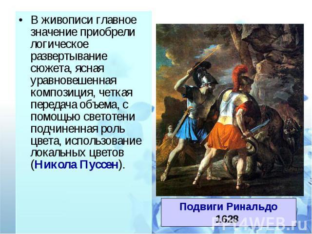 В живописи главное значение приобрели логическое развертывание сюжета, ясная уравновешенная композиция, четкая передача объема, с помощью светотени подчиненная роль цвета, использование локальных цветов (Никола Пуссен).Подвиги Ринальдо1628