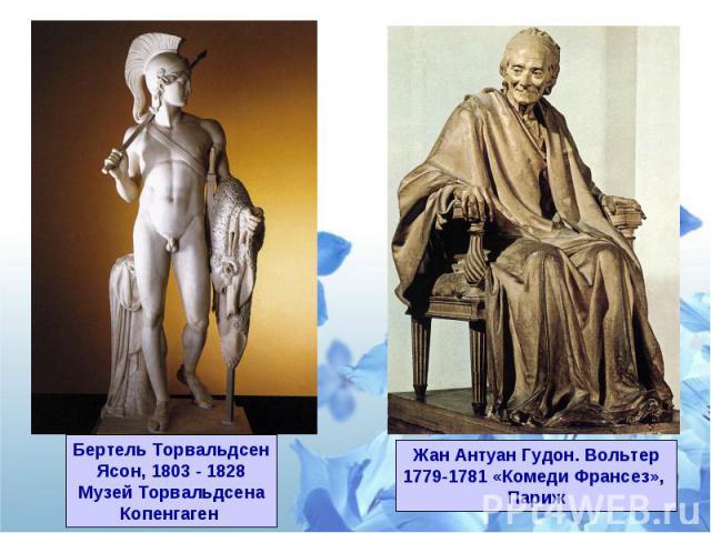 Бертель ТорвальдсенЯсон, 1803 - 1828Музей ТорвальдсенаКопенгаген Жан Антуан Гудон. Вольтер1779-1781 «Комеди Франсез», Париж