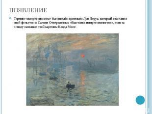 Появление Термин «импрессионизм» был введён критиком Луи Леруа, который озаглави